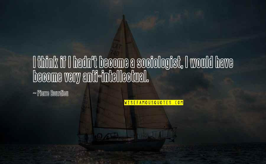 Pierre Bourdieu Quotes By Pierre Bourdieu: I think if I hadn't become a sociologist,