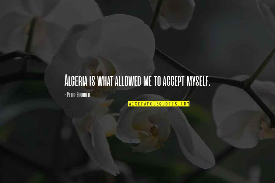 Pierre Bourdieu Quotes By Pierre Bourdieu: Algeria is what allowed me to accept myself.