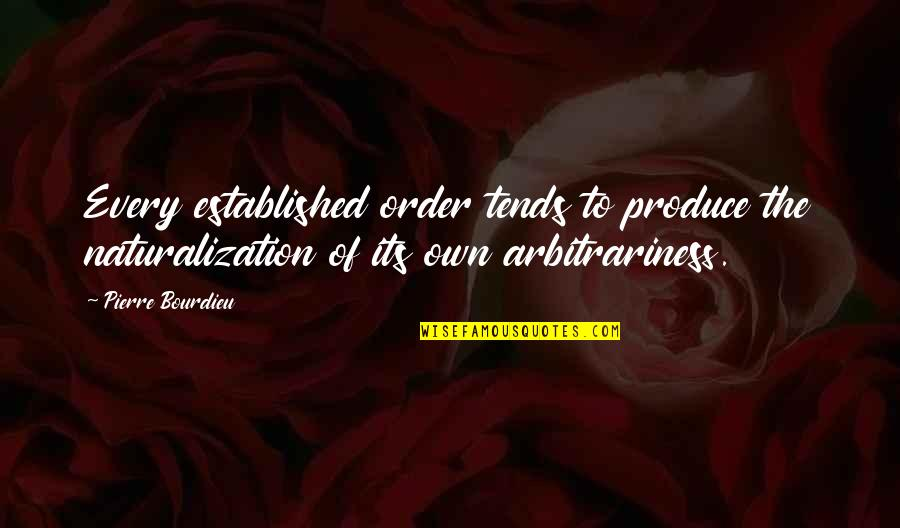 Pierre Bourdieu Quotes By Pierre Bourdieu: Every established order tends to produce the naturalization