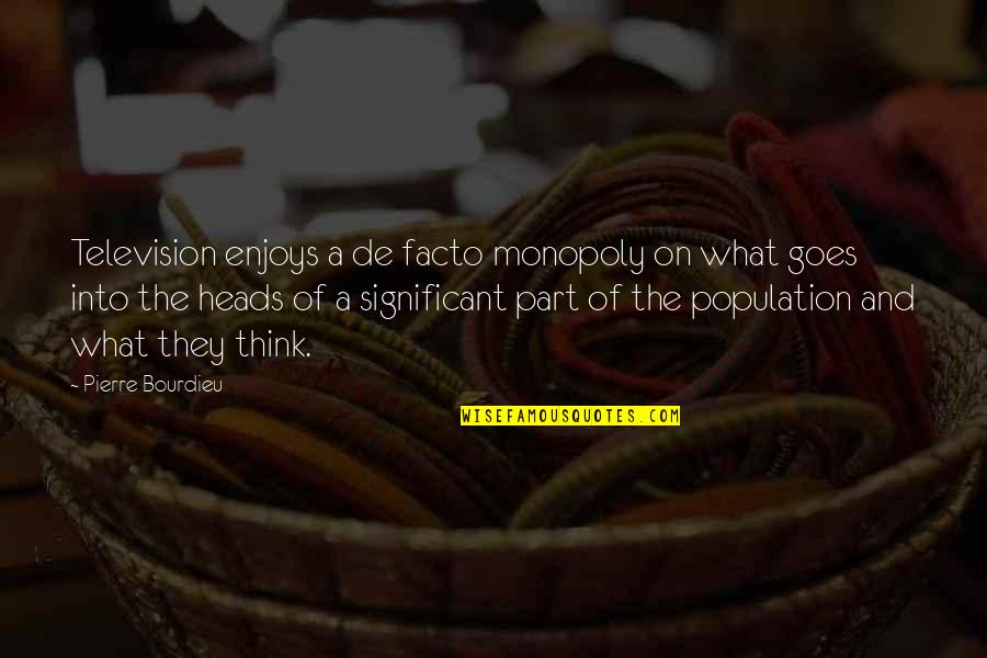 Pierre Bourdieu Quotes By Pierre Bourdieu: Television enjoys a de facto monopoly on what