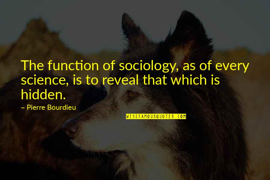 Pierre Bourdieu Quotes By Pierre Bourdieu: The function of sociology, as of every science,