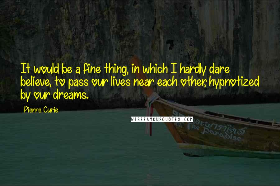 Pierre Curie quotes: It would be a fine thing, in which I hardly dare believe, to pass our lives near each other, hypnotized by our dreams.