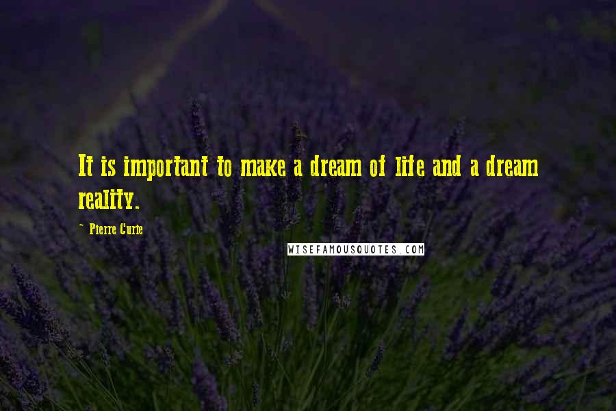 Pierre Curie quotes: It is important to make a dream of life and a dream reality.