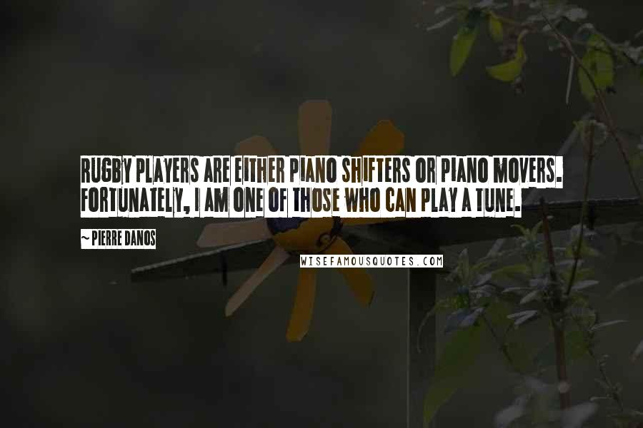 Pierre Danos quotes: Rugby players are either piano shifters or piano movers. Fortunately, I am one of those who can play a tune.