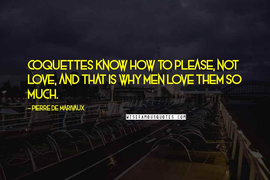Pierre De Marivaux quotes: Coquettes know how to please, not love, and that is why men love them SO much.