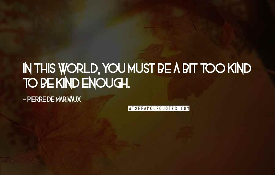 Pierre De Marivaux quotes: In this world, you must be a bit too kind to be kind enough.