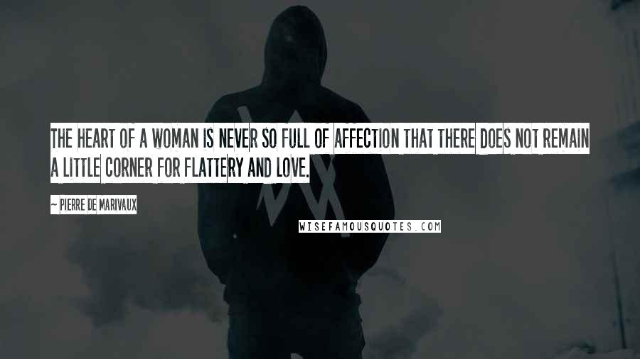 Pierre De Marivaux quotes: The heart of a woman is never so full of affection that there does not remain a little corner for flattery and love.