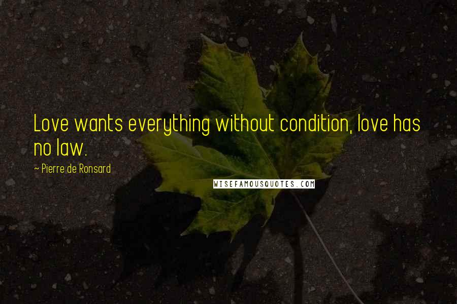 Pierre De Ronsard quotes: Love wants everything without condition, love has no law.