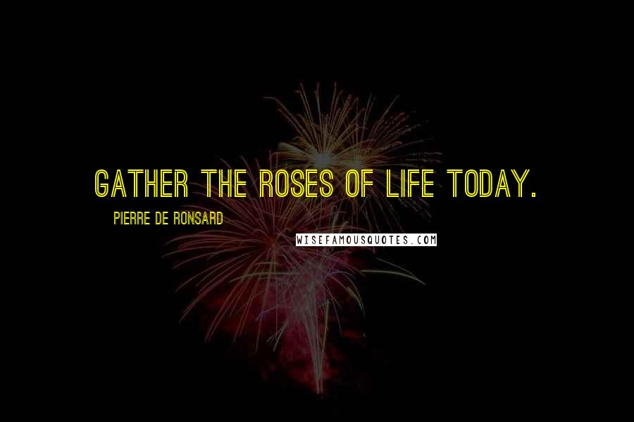 Pierre De Ronsard quotes: Gather the roses of life today.