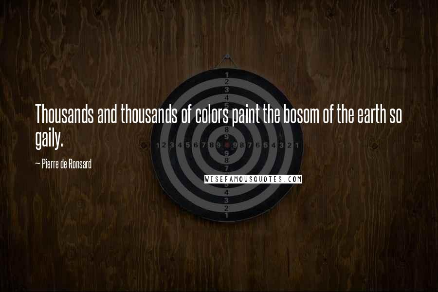 Pierre De Ronsard quotes: Thousands and thousands of colors paint the bosom of the earth so gaily.