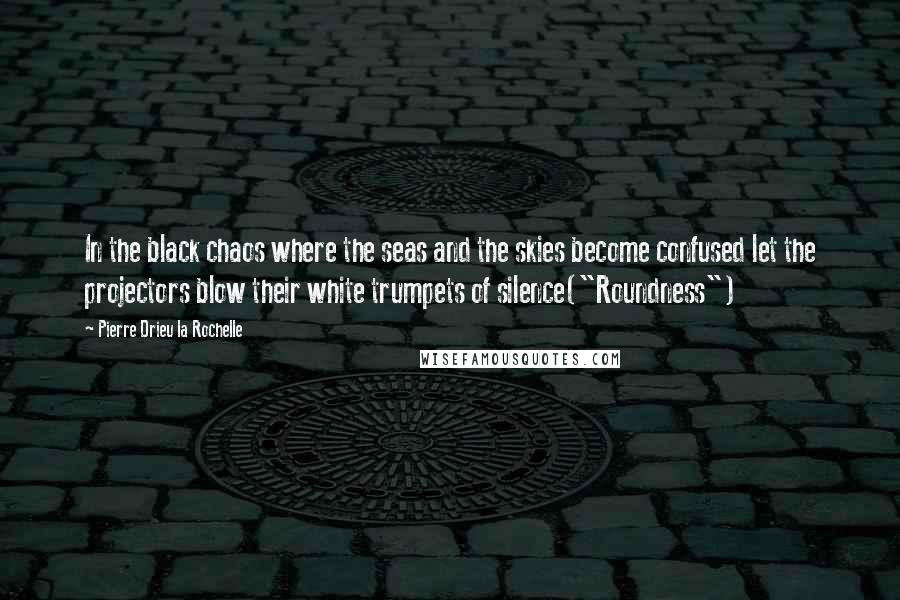 """Pierre Drieu La Rochelle quotes: In the black chaos where the seas and the skies become confused let the projectors blow their white trumpets of silence(""""Roundness"""")"""