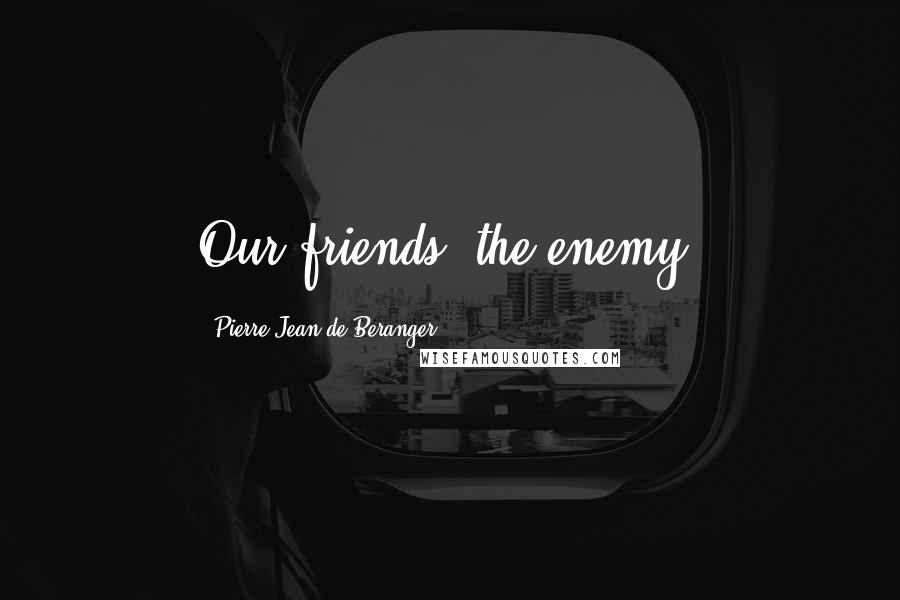 Pierre-Jean De Beranger quotes: Our friends, the enemy.
