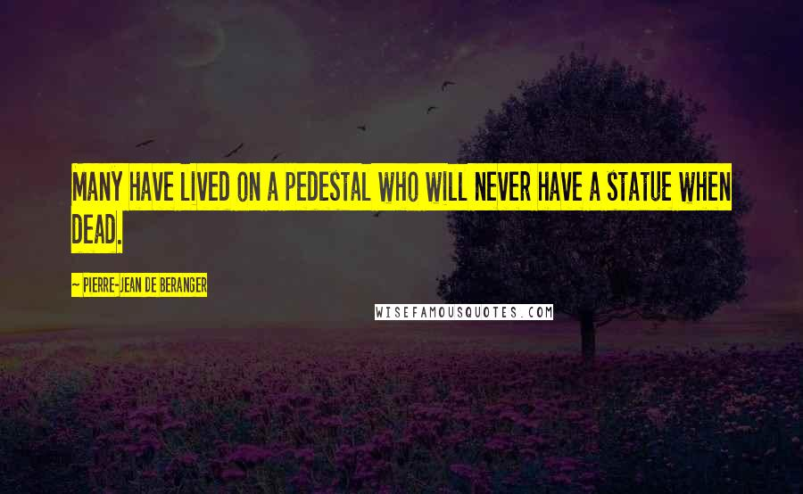 Pierre-Jean De Beranger quotes: Many have lived on a pedestal who will never have a statue when dead.