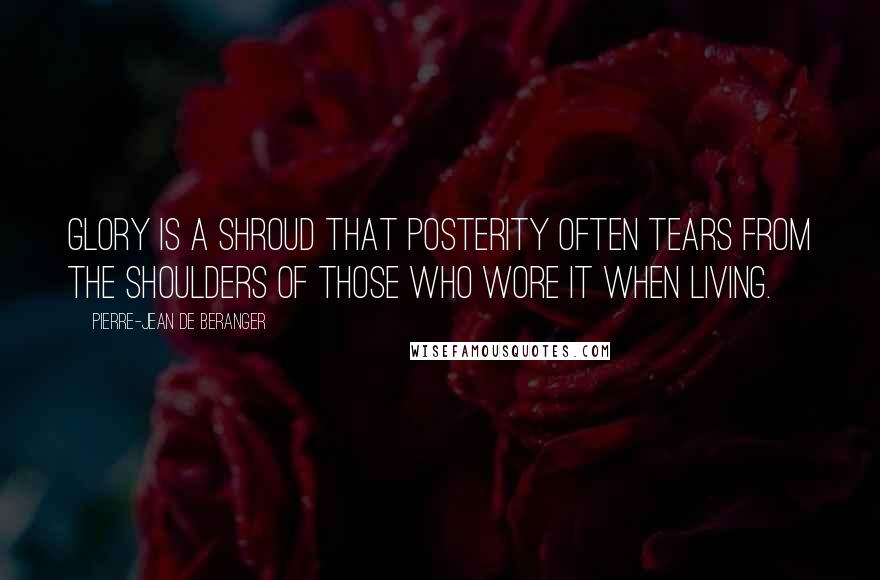 Pierre-Jean De Beranger quotes: Glory is a shroud that posterity often tears from the shoulders of those who wore it when living.
