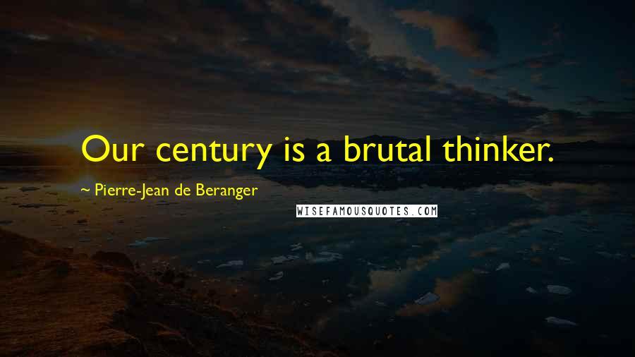 Pierre-Jean De Beranger quotes: Our century is a brutal thinker.