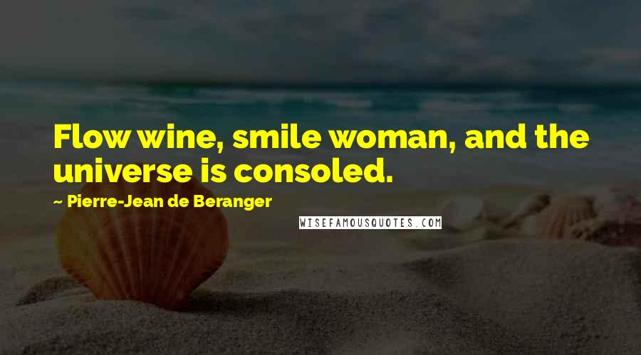 Pierre-Jean De Beranger quotes: Flow wine, smile woman, and the universe is consoled.