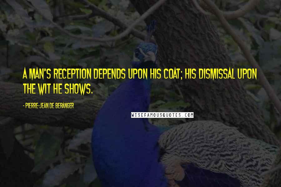 Pierre-Jean De Beranger quotes: A man's reception depends upon his coat; his dismissal upon the wit he shows.
