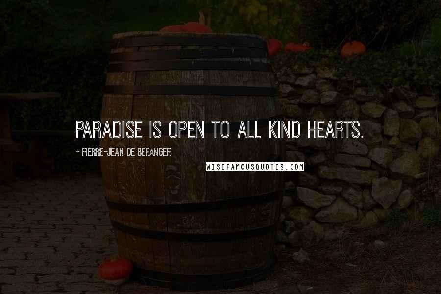 Pierre-Jean De Beranger quotes: Paradise is open to all kind hearts.