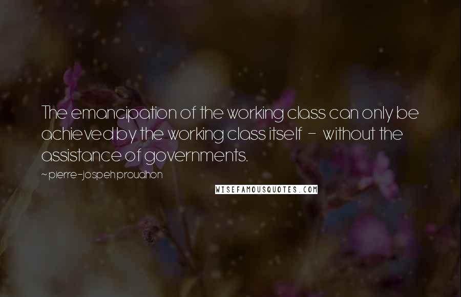 Pierre-jospeh Proudhon quotes: The emancipation of the working class can only be achieved by the working class itself - without the assistance of governments.