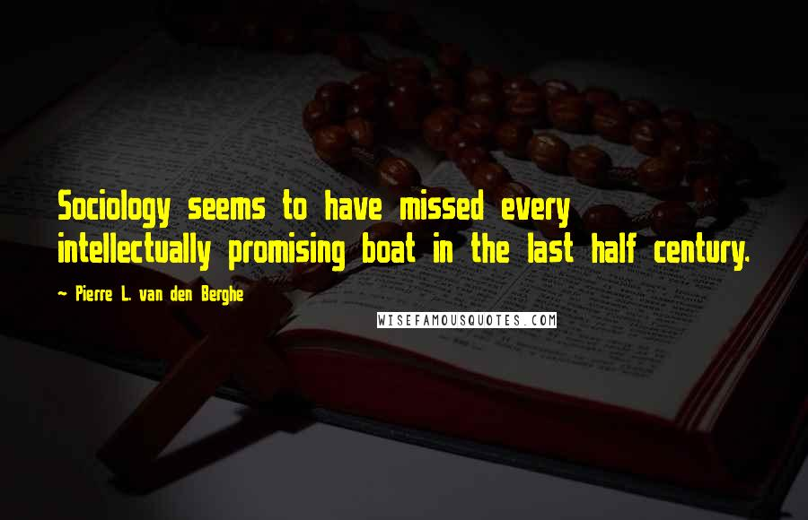 Pierre L. Van Den Berghe quotes: Sociology seems to have missed every intellectually promising boat in the last half century.