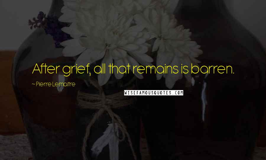 Pierre Lemaitre quotes: After grief, all that remains is barren.