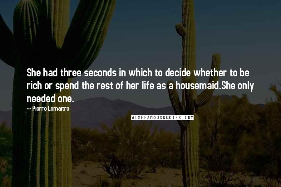 Pierre Lemaitre quotes: She had three seconds in which to decide whether to be rich or spend the rest of her life as a housemaid.She only needed one.