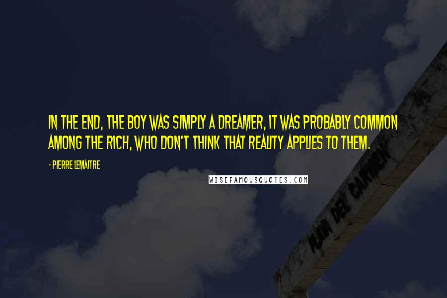Pierre Lemaitre quotes: In the end, the boy was simply a dreamer, it was probably common among the rich, who don't think that reality applies to them.
