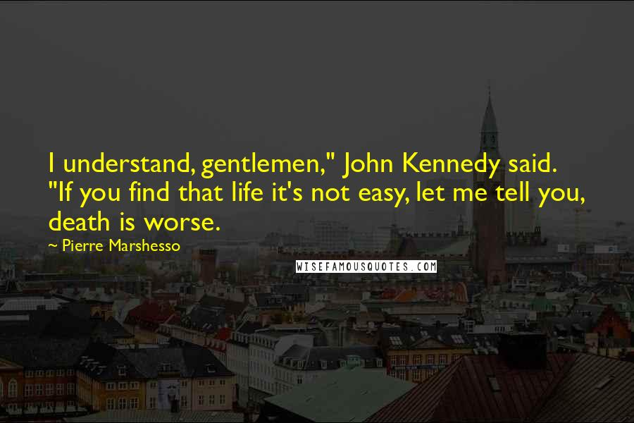 "Pierre Marshesso quotes: I understand, gentlemen,"" John Kennedy said. ""If you find that life it's not easy, let me tell you, death is worse."