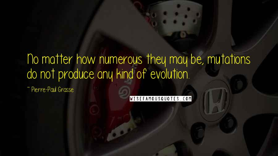 Pierre-Paul Grasse quotes: No matter how numerous they may be, mutations do not produce any kind of evolution.