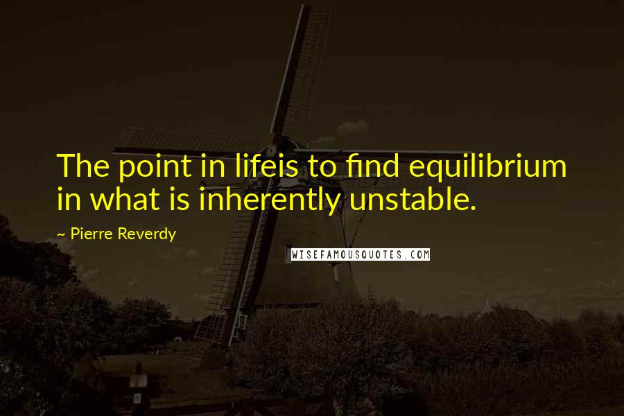 Pierre Reverdy quotes: The point in lifeis to find equilibrium in what is inherently unstable.