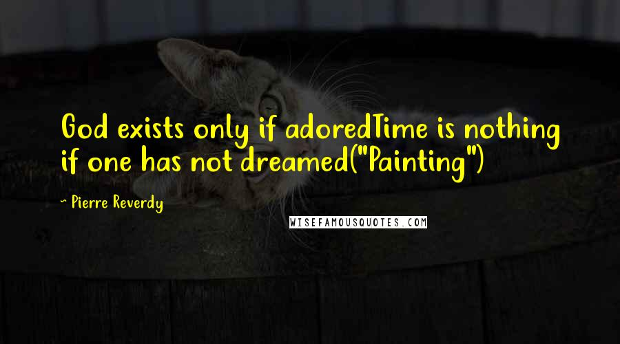 """Pierre Reverdy quotes: God exists only if adoredTime is nothing if one has not dreamed(""""Painting"""")"""