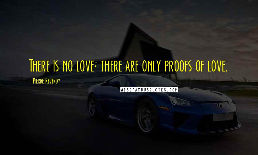 Pierre Reverdy quotes: There is no love; there are only proofs of love.