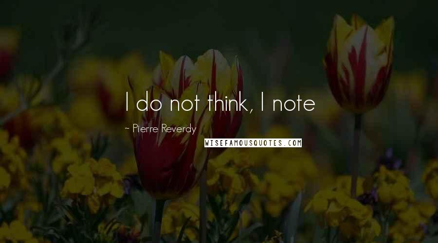 Pierre Reverdy quotes: I do not think, I note