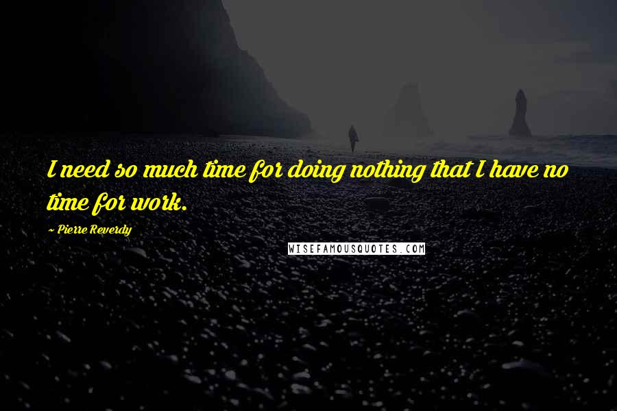Pierre Reverdy quotes: I need so much time for doing nothing that I have no time for work.