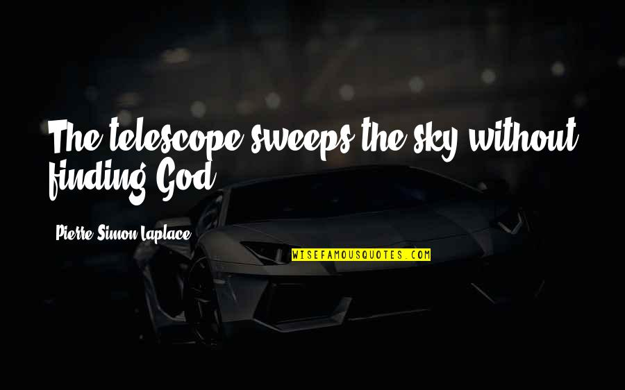 Pierre Simon Laplace Quotes By Pierre-Simon Laplace: The telescope sweeps the sky without finding God.