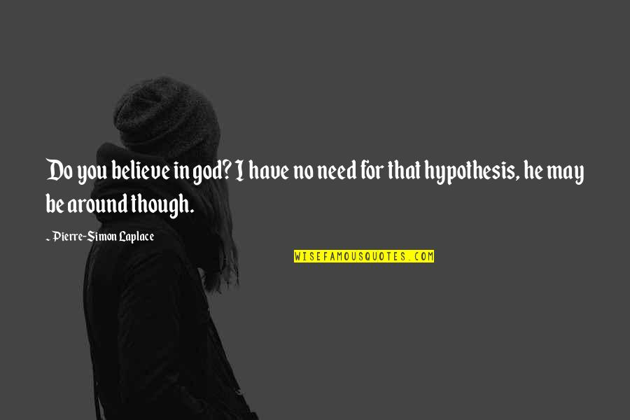 Pierre Simon Laplace Quotes By Pierre-Simon Laplace: Do you believe in god? I have no