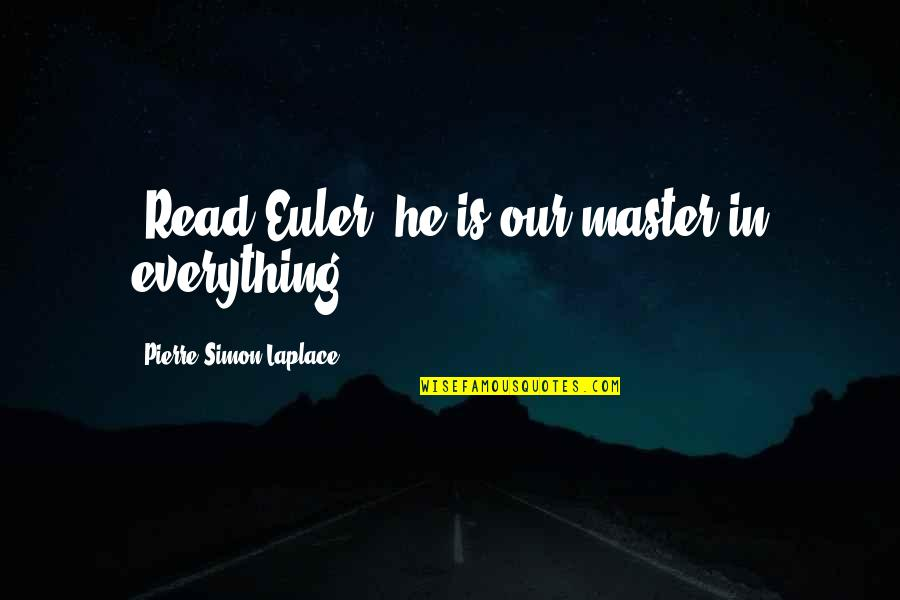 """Pierre Simon Laplace Quotes By Pierre-Simon Laplace: """"Read Euler: he is our master in everything."""""""