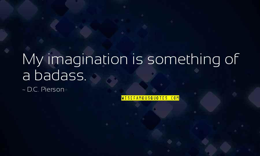 Pierson Quotes By D.C. Pierson: My imagination is something of a badass.