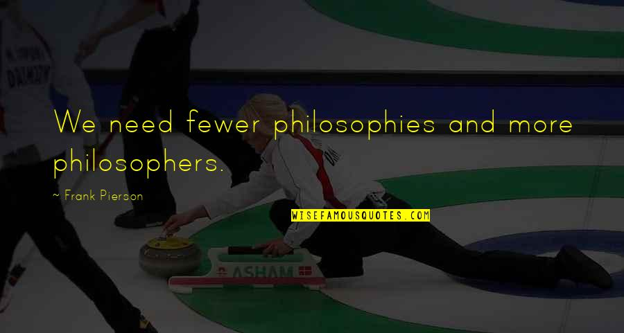 Pierson Quotes By Frank Pierson: We need fewer philosophies and more philosophers.