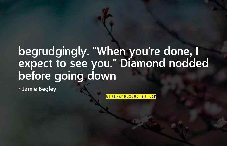 "Pierson Quotes By Jamie Begley: begrudgingly. ""When you're done, I expect to see"