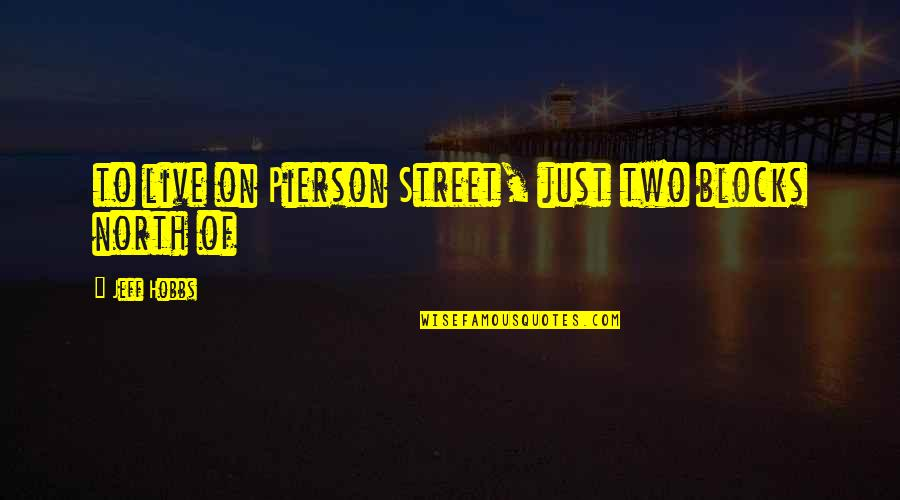Pierson Quotes By Jeff Hobbs: to live on Pierson Street, just two blocks