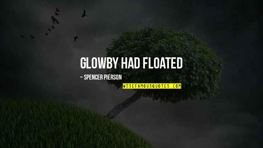 Pierson Quotes By Spencer Pierson: Glowby had floated