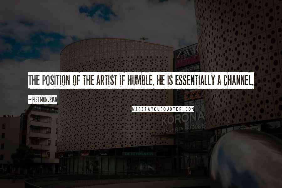 Piet Mondrian quotes: The position of the artist if humble. He is essentially a channel.
