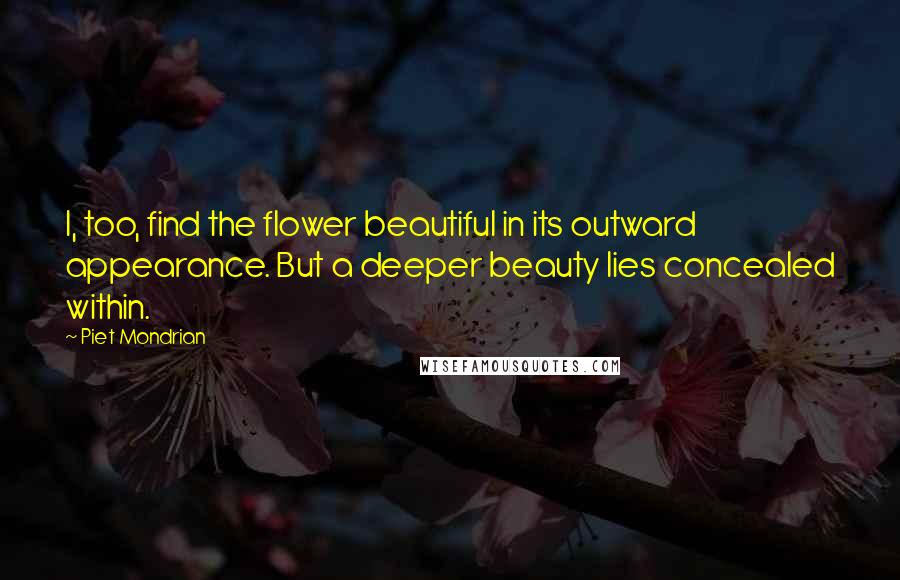 Piet Mondrian quotes: I, too, find the flower beautiful in its outward appearance. But a deeper beauty lies concealed within.