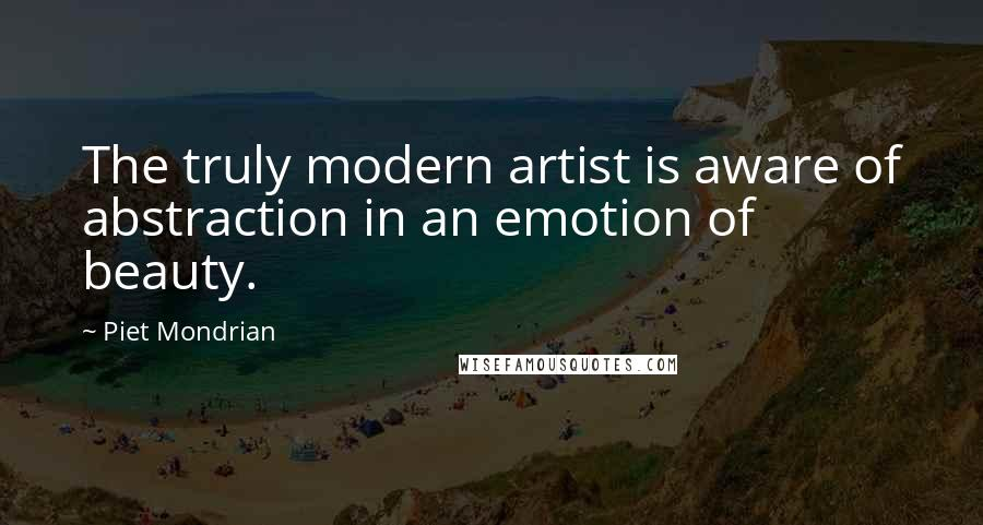 Piet Mondrian quotes: The truly modern artist is aware of abstraction in an emotion of beauty.