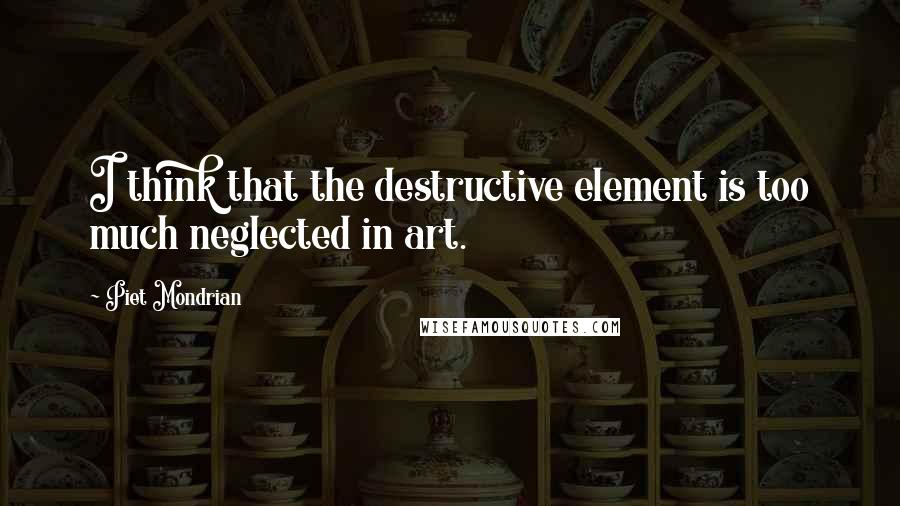 Piet Mondrian quotes: I think that the destructive element is too much neglected in art.