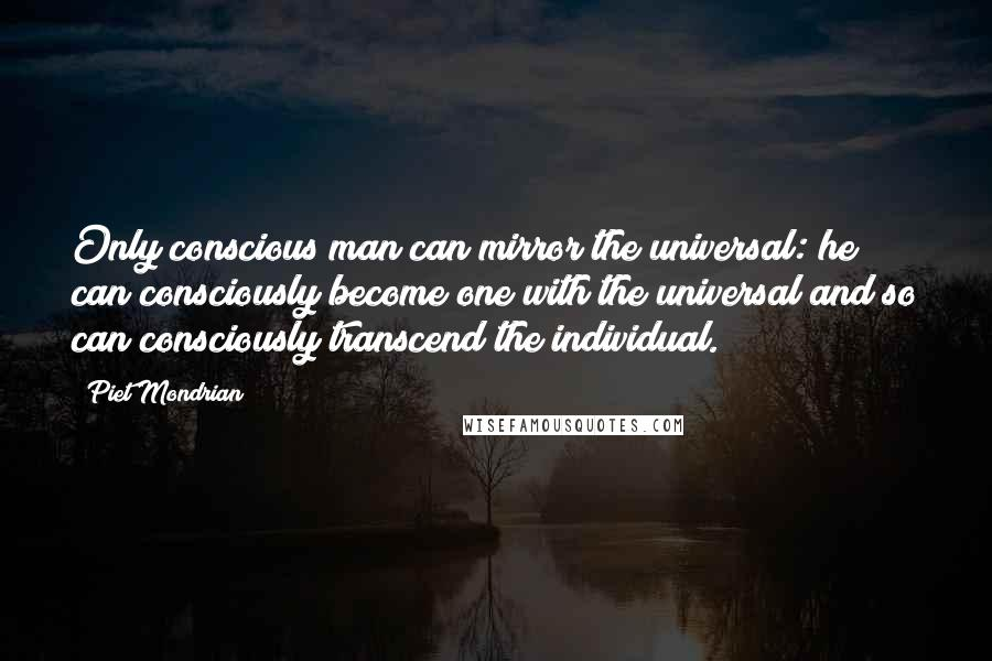 Piet Mondrian quotes: Only conscious man can mirror the universal: he can consciously become one with the universal and so can consciously transcend the individual.