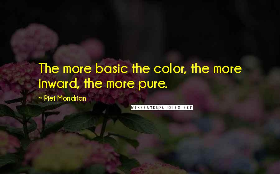 Piet Mondrian quotes: The more basic the color, the more inward, the more pure.
