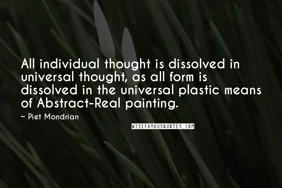Piet Mondrian quotes: All individual thought is dissolved in universal thought, as all form is dissolved in the universal plastic means of Abstract-Real painting.