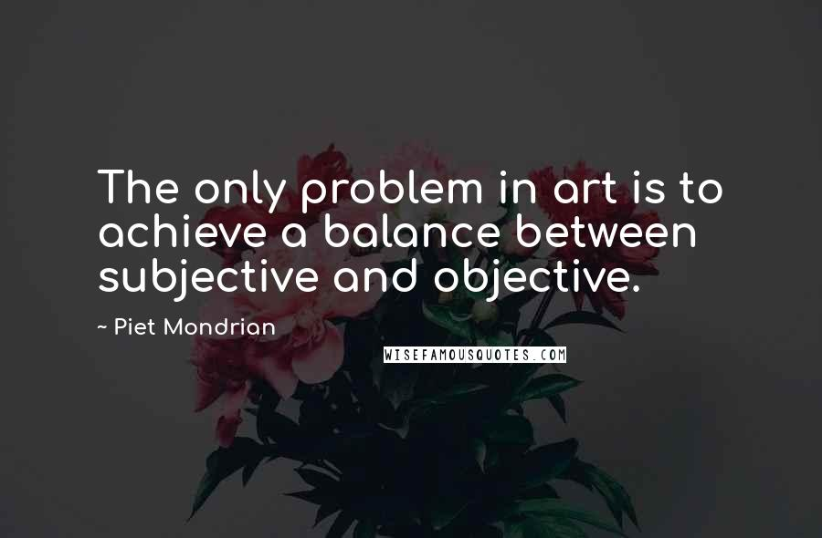 Piet Mondrian quotes: The only problem in art is to achieve a balance between subjective and objective.